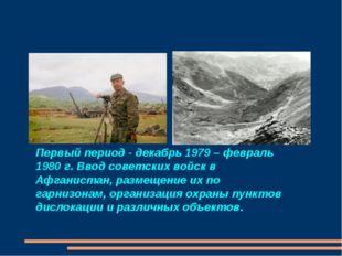 Первый период - декабрь 1979 – февраль 1980 г. Ввод советских войск в Афганис