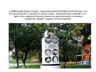 1. Майкопский курган «Ошад» - известный памятник Майкопской культуры. Его выс