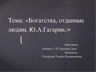 """Тема: «Богатства, отданные людям. Ю.А.Гагарин.» Выполнила: ученица 3 """"Б""""Гасым"""