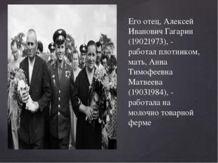 Его отец, Алексей Иванович Гагарин (19021973), - работал плотником, мать, Анн