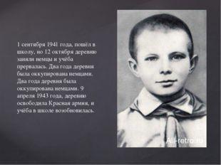 1 сентября 1941 года, пошёл в школу, но 12 октября деревню заняли немцы и учё