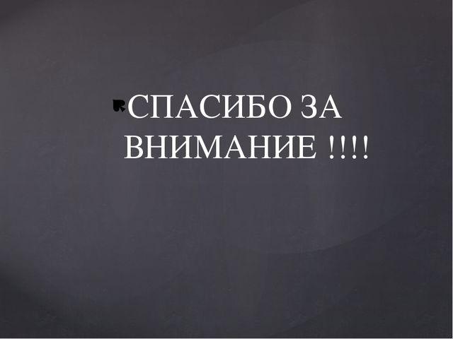 СПАСИБО ЗА ВНИМАНИЕ !!!!