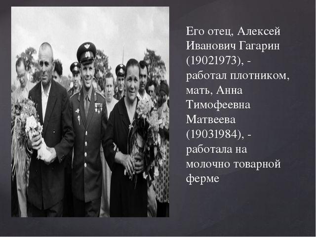 Его отец, Алексей Иванович Гагарин (19021973), - работал плотником, мать, Анн...