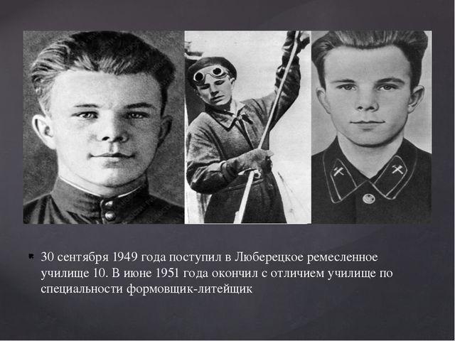 30 сентября 1949 года поступил в Люберецкое ремесленное училище 10. В июне 19...