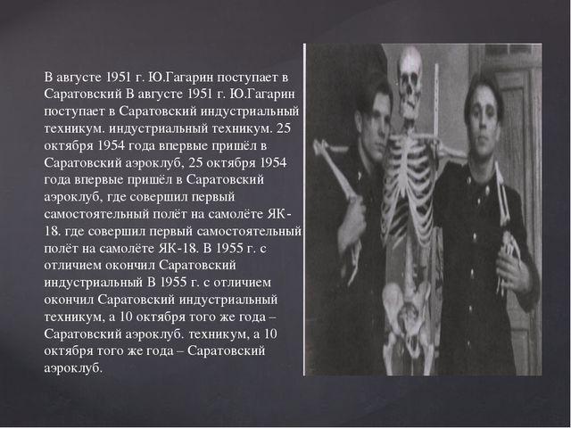 В августе 1951 г. Ю.Гагарин поступает в Саратовский В августе 1951 г. Ю.Гагар...