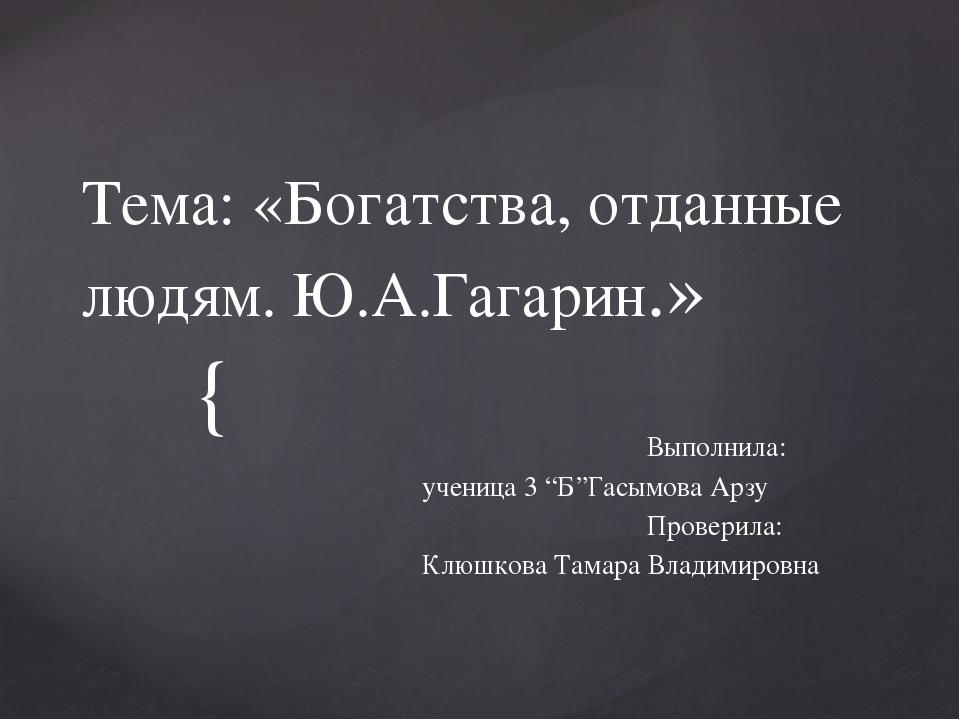 """Тема: «Богатства, отданные людям. Ю.А.Гагарин.» Выполнила: ученица 3 """"Б""""Гасым..."""