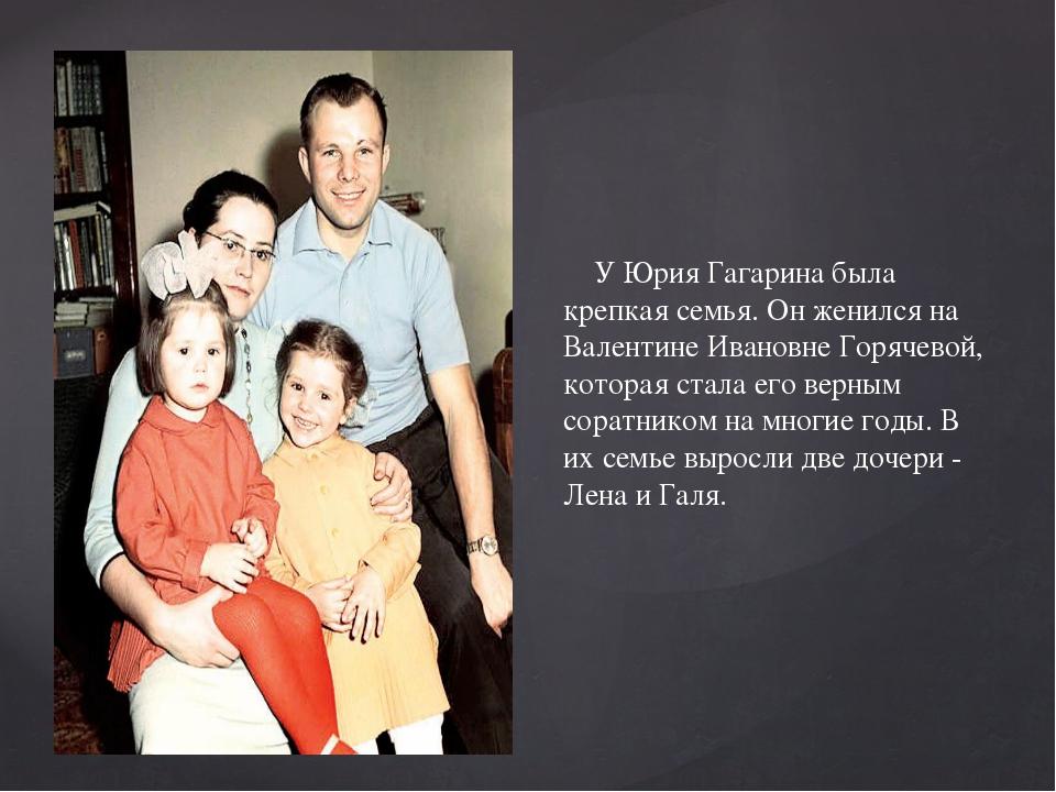 У Юрия Гагарина была крепкая семья. Он женился на Валентине Ивановне Горячев...