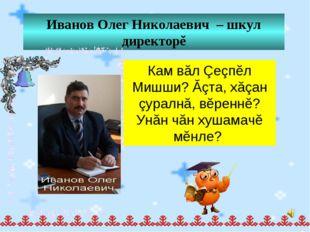 Иванов Олег Николаевич – шкул директорĕ Кам вăл Çеçпĕл Мишши? Ăçта, хăçан çур