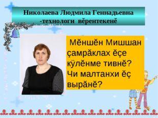 Николаева Людмила Геннадьевна -технологи вĕрентекенĕ Мĕншĕн Мишшан çамрăклах
