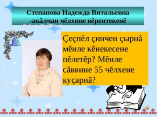 Степанова Надежда Витальевна -акăлчан чĕлхине вĕрентекенĕ Çеçпĕл çинчен çырнă
