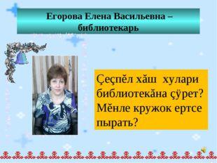 Егорова Елена Васильевна – библиотекарь Çеçпĕл хăш хулари библиотекăна çÿрет