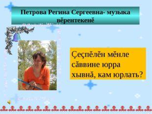 Петрова Регина Сергеевна- музыка вĕрентекенĕ Çеçпĕлĕн мĕнле сăввине юрра хывн