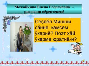 Можайкина Елена Георгиевна – рисовани вĕрентекенĕ Çеçпĕл Мишши сăнне камсем ÿ