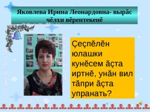Яковлева Ирина Леонардовна- вырăс чĕлхи вĕрентекенĕ Çеçпĕлĕн юлашки кунĕсем ă
