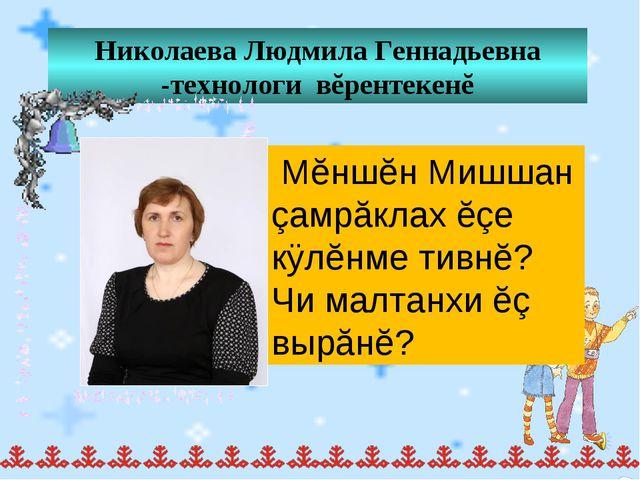 Николаева Людмила Геннадьевна -технологи вĕрентекенĕ Мĕншĕн Мишшан çамрăклах...