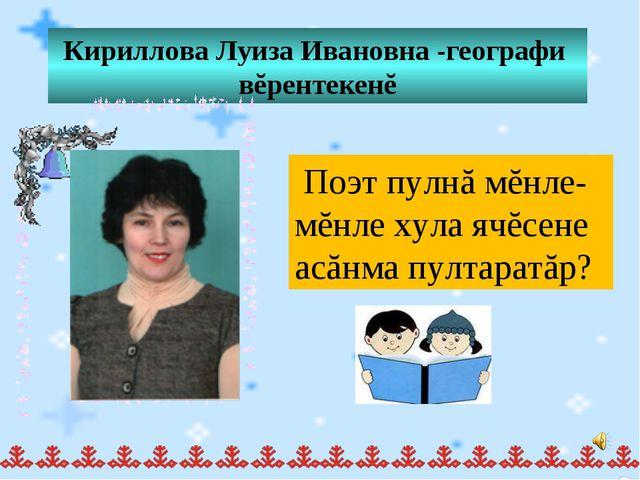 Кириллова Луиза Ивановна -географи вĕрентекенĕ Поэт пулнă мĕнле-мĕнле хула яч...