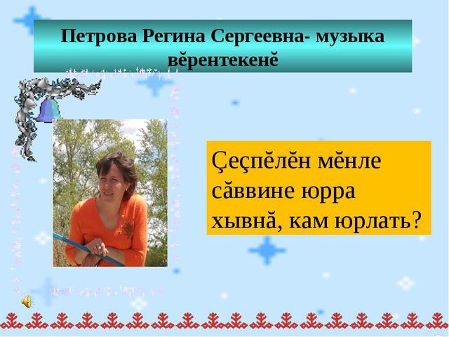 Петрова Регина Сергеевна- музыка вĕрентекенĕ Çеçпĕлĕн мĕнле сăввине юрра хывн...