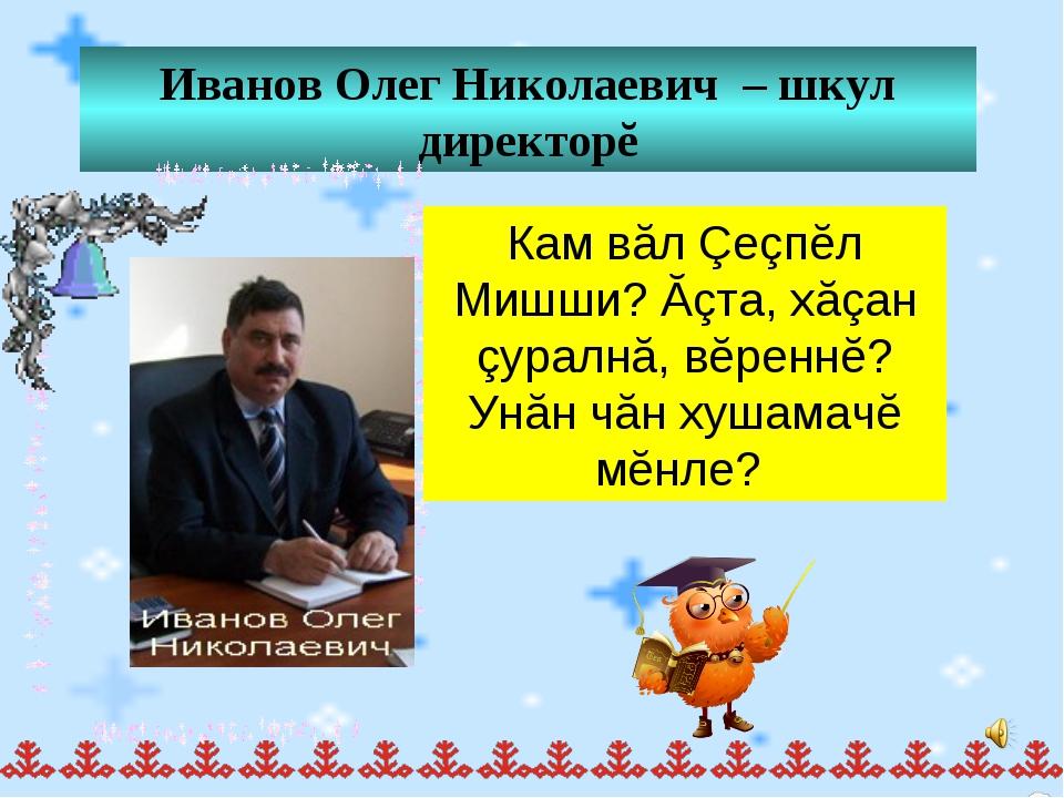 Иванов Олег Николаевич – шкул директорĕ Кам вăл Çеçпĕл Мишши? Ăçта, хăçан çур...