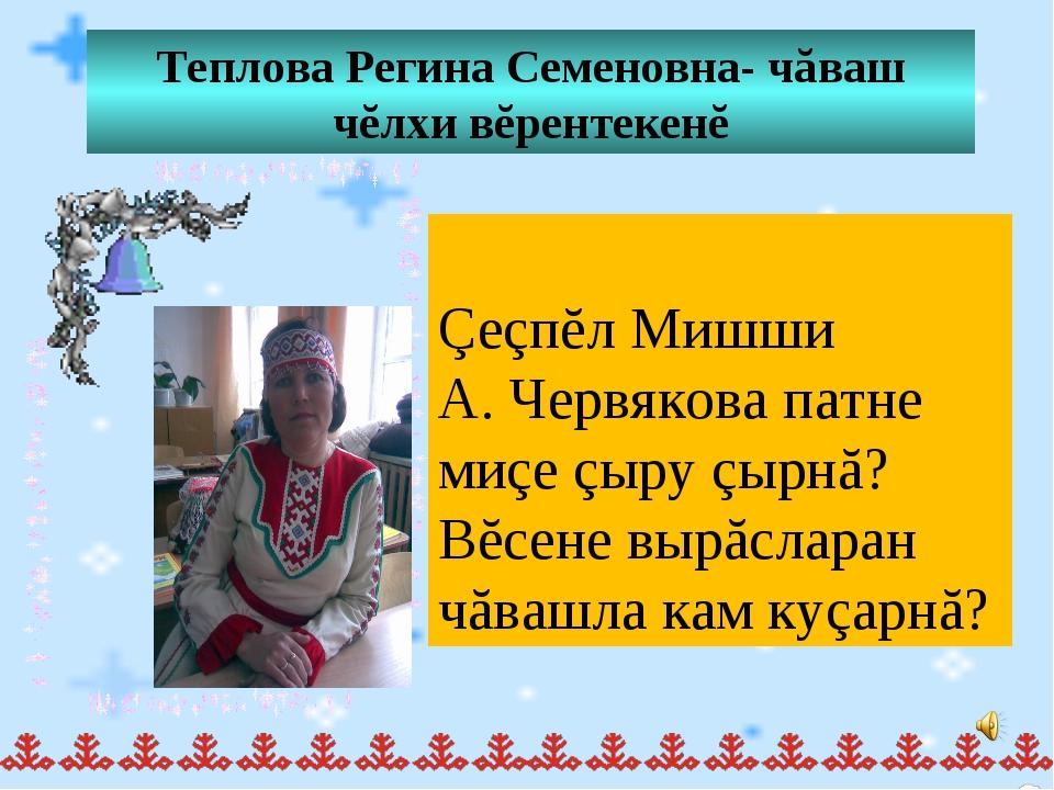Теплова Регина Семеновна- чăваш чĕлхи вĕрентекенĕ Çеçпĕл Мишши А. Червякова п...