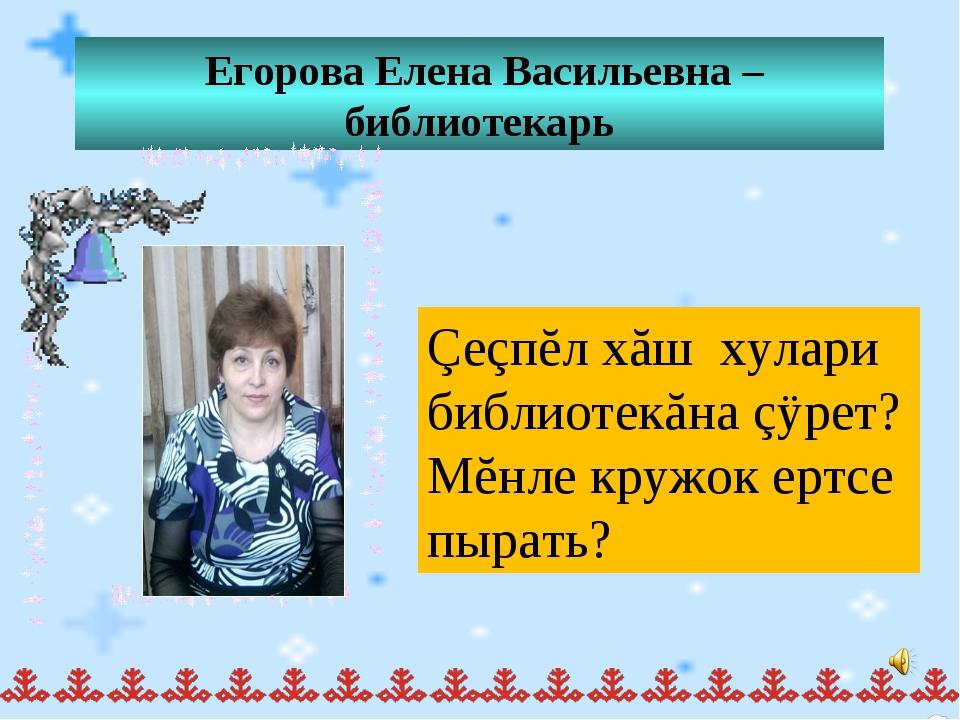 Егорова Елена Васильевна – библиотекарь Çеçпĕл хăш хулари библиотекăна çÿрет...