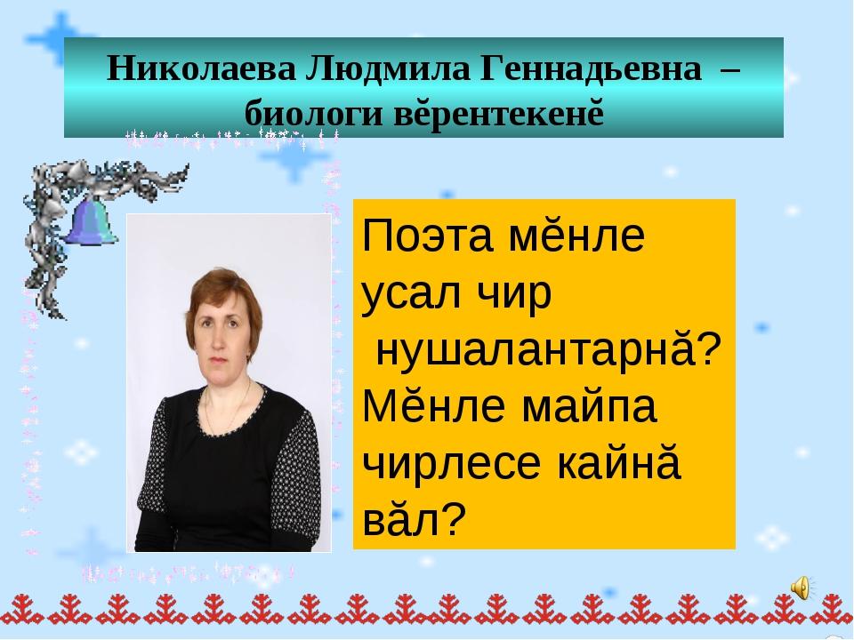 Николаева Людмила Геннадьевна – биологи вĕрентекенĕ Поэта мĕнле усал чир нуша...