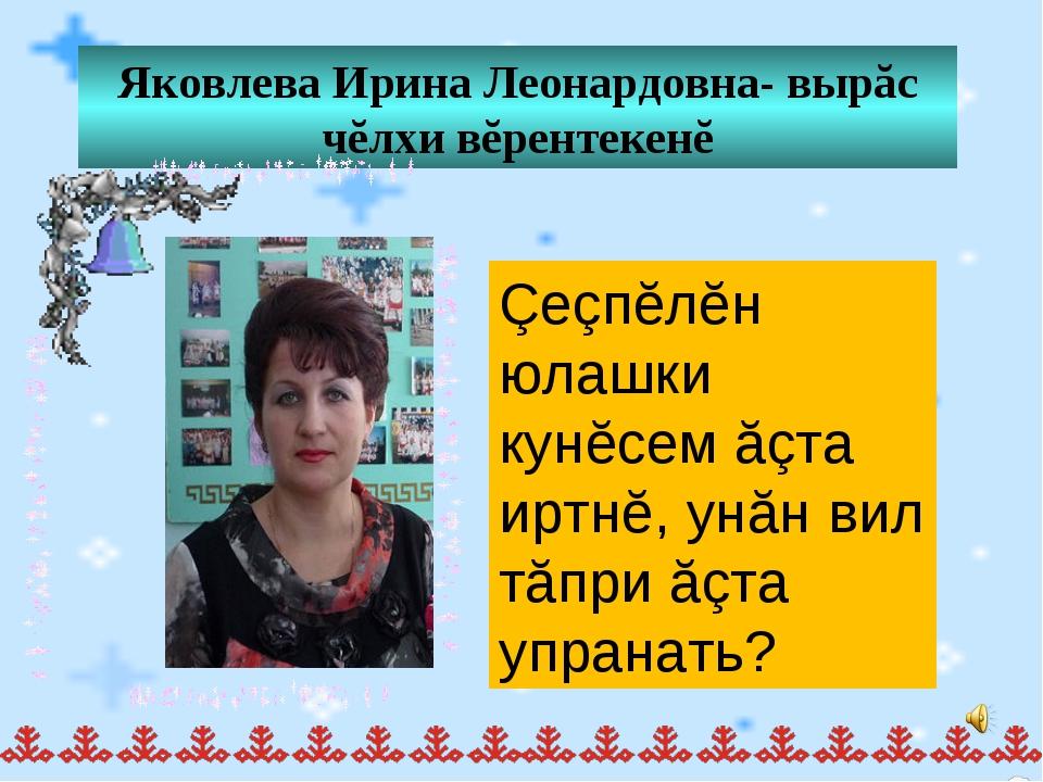 Яковлева Ирина Леонардовна- вырăс чĕлхи вĕрентекенĕ Çеçпĕлĕн юлашки кунĕсем ă...