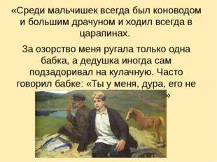 «Среди мальчишек всегда был коноводом и большим драчуном и ходил всегда в ца