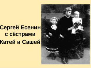 Сергей Есенин с сёстрами Катей и Сашей. Сестре Шуре отрывок «Вэтом мире я то
