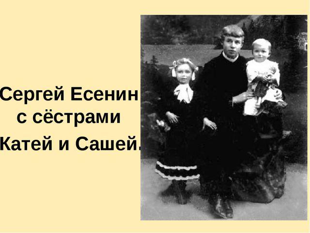 Сергей Есенин с сёстрами Катей и Сашей. Сестре Шуре отрывок «Вэтом мире я то...