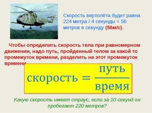 Скорость вертолёта будет равна 224 метра / 4 секунды = 56 метров в секунду (5