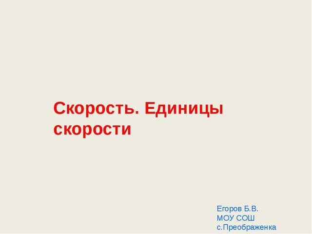 Скорость. Единицы скорости Егоров Б.В. МОУ СОШ с.Преображенка 2011
