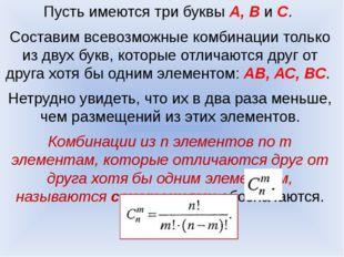 Пусть имеются три буквы А, В и С. Составим всевозможные комбинации только из