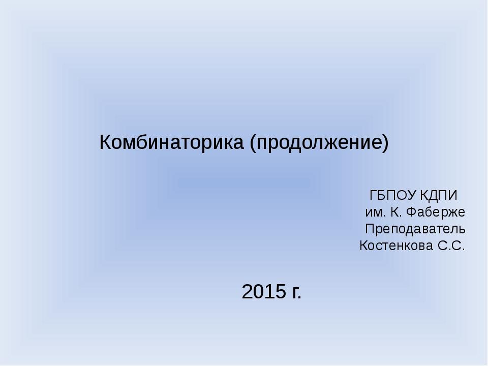 Комбинаторика (продолжение) ГБПОУ КДПИ им. К. Фаберже Преподаватель Костенков...