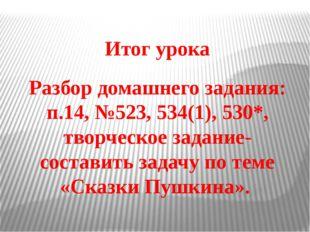 Итог урока Разбор домашнего задания: п.14, №523, 534(1), 530*, творческое зад