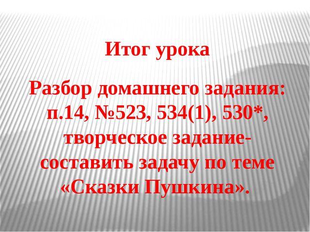 Итог урока Разбор домашнего задания: п.14, №523, 534(1), 530*, творческое зад...