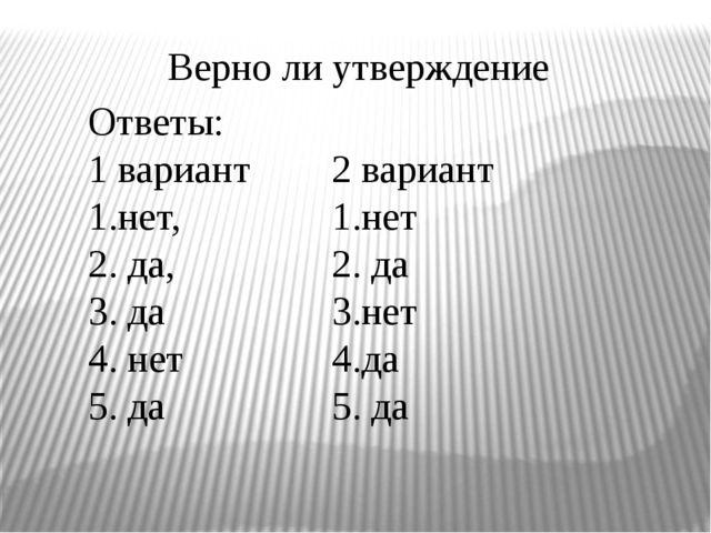 Верно ли утверждение Ответы: 1 вариант 1.нет, 2. да, 3. да 4. нет 5. да 2 вар...