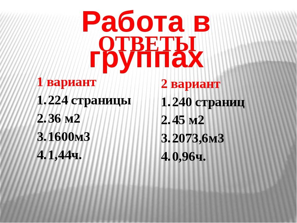 Работа в группах ОТВЕТЫ 1 вариант 224 страницы 36 м2 1600м3 1,44ч. 2 вариант...