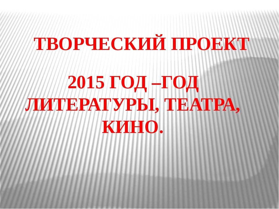 ТВОРЧЕСКИЙ ПРОЕКТ 2015 ГОД –ГОД ЛИТЕРАТУРЫ, ТЕАТРА, КИНО.