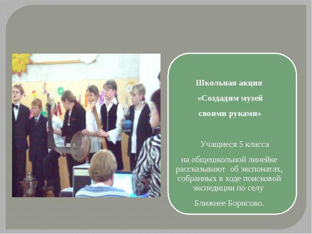 Школьная акция «Создадим музей своими руками»  Учащиеся 5 класса на общеш...