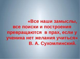 «Все наши замыслы, все поиски и построения превращаются в прах, если у уч