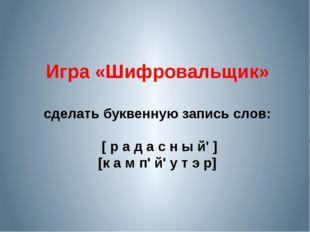 Игра «Шифровальщик» сделать буквенную запись слов: [ р а д а с н ы й' ] [к а
