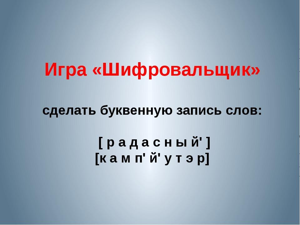 Игра «Шифровальщик» сделать буквенную запись слов: [ р а д а с н ы й' ] [к а...