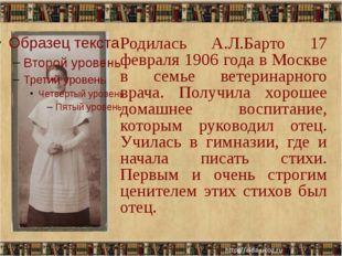 Родилась А.Л.Барто 17 февраля 1906 года в Москве в семье ветеринарного врача