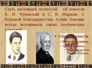 Стать настоящей поэтессой ей помогли К. И. Чуковский и С. Я. Маршак. С большо