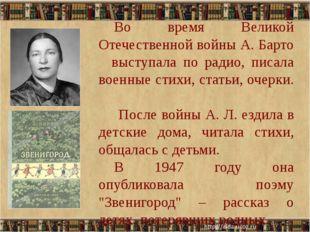 Во время Великой Отечественной войны А. Барто выступала по радио, писала во