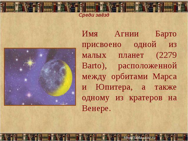 Среди звёзд Имя Агнии Барто присвоено одной из малых планет (2279 Barto), ра...