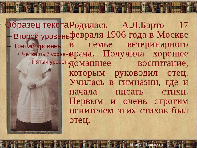 Родилась А.Л.Барто 17 февраля 1906 года в Москве в семье ветеринарного врача...