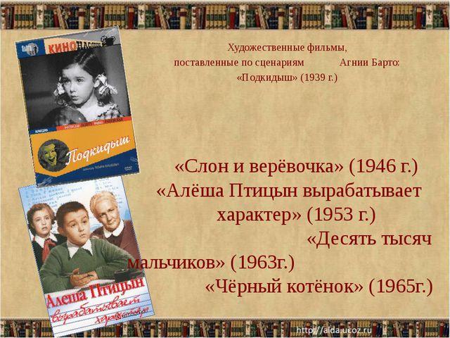 Художественные фильмы, поставленные по сценариям Агнии Барто: «Подкидыш» (193...
