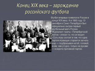 Конец XIX века – зарождение российского футбола Футбол впервые появился в Рос