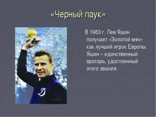 «Черный паук» В 1963 г. Лев Яшин получает «Золотой мяч» как лучший игрок Евро